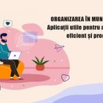 (Română) Organizarea in munca de acasa: Aplicatii utile pentru a lucra remote eficient si productiv